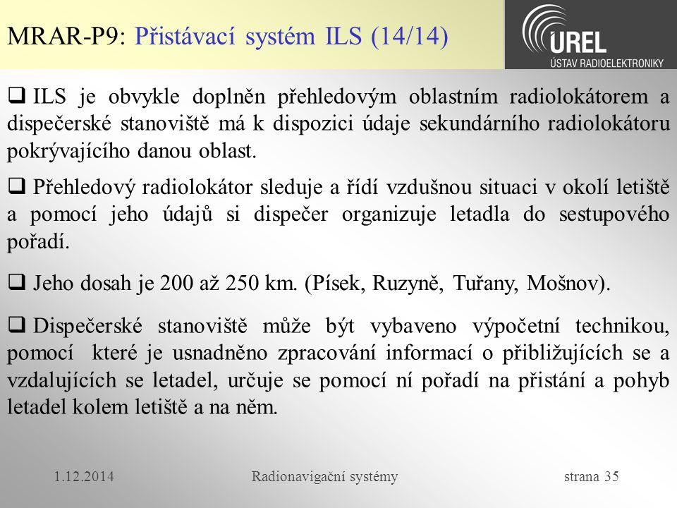 1.12.2014Radionavigační systémy strana 35 MRAR-P9: Přistávací systém ILS (14/14)  ILS je obvykle doplněn přehledovým oblastním radiolokátorem a dispečerské stanoviště má k dispozici údaje sekundárního radiolokátoru pokrývajícího danou oblast.