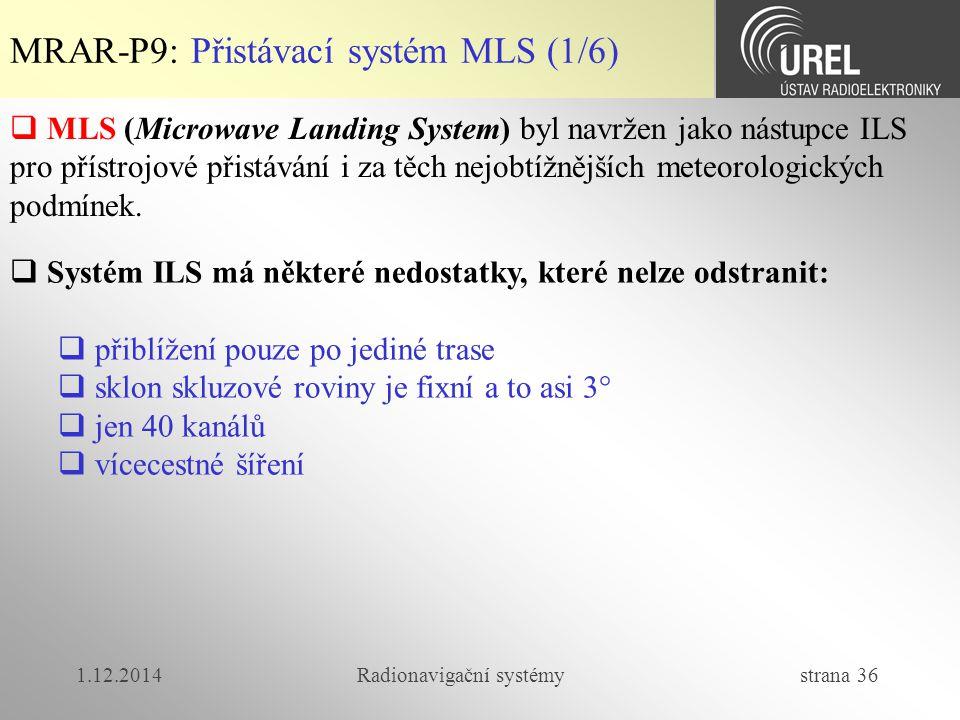 1.12.2014Radionavigační systémy strana 36 MRAR-P9: Přistávací systém MLS (1/6)  MLS (Microwave Landing System) byl navržen jako nástupce ILS pro přístrojové přistávání i za těch nejobtížnějších meteorologických podmínek.