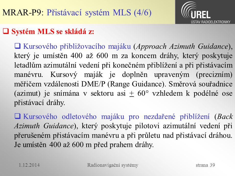 1.12.2014Radionavigační systémy strana 39 MRAR-P9: Přistávací systém MLS (4/6)  Systém MLS se skládá z:  Kursového přibližovacího majáku (Approach Azimuth Guidance), který je umístěn 400 až 600 m za koncem dráhy, který poskytuje letadlům azimutální vedení při konečném přiblížení a při přistávacím manévru.