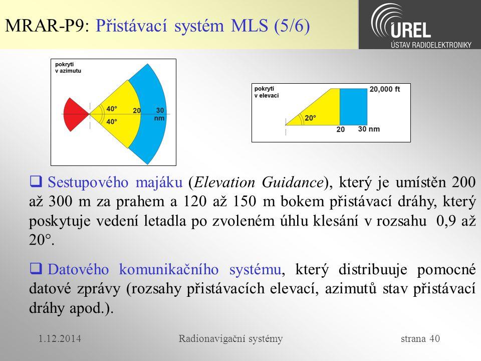 1.12.2014Radionavigační systémy strana 40 MRAR-P9: Přistávací systém MLS (5/6)  Sestupového majáku (Elevation Guidance), který je umístěn 200 až 300 m za prahem a 120 až 150 m bokem přistávací dráhy, který poskytuje vedení letadla po zvoleném úhlu klesání v rozsahu 0,9 až 20°.