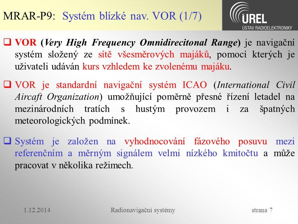 1.12.2014Radionavigační systémy strana 18 MRAR-P9: Dálkoměrný systém DME (5/5)  Základní parametry systému DME:  Dosah 370 km  Přesnost určení vzdálenosti  (300+0,05%D) m  Kmitočet dotazovačů 1025 – 1150 MHz  Kmitočet odpovídačů 962 – 1213 MHz  Počet použitelných kanálů 252  Kmitočtová vzdálenost mezi jednot.