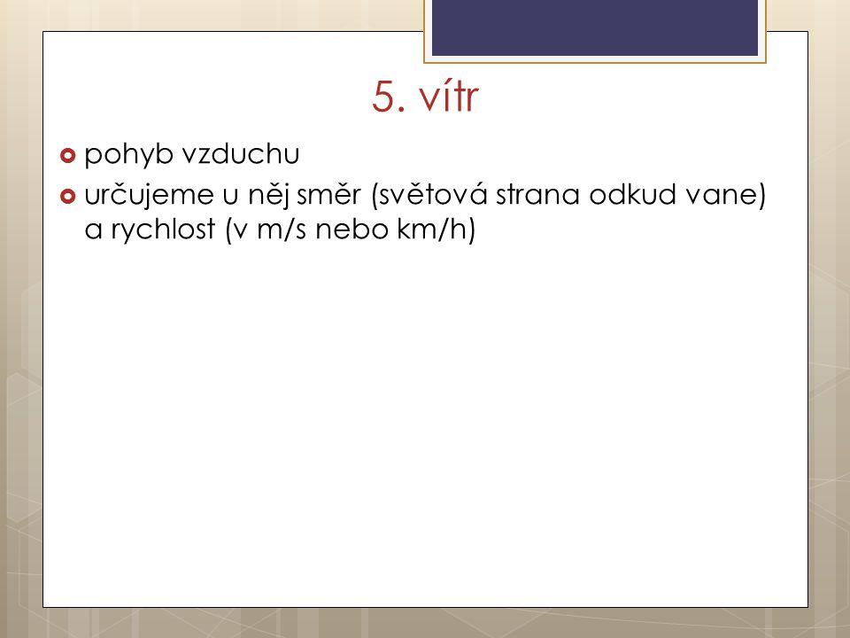 5. vítr  pohyb vzduchu  určujeme u něj směr (světová strana odkud vane) a rychlost (v m/s nebo km/h)