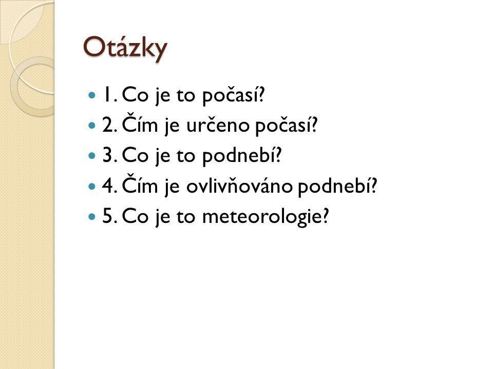 Otázky 1. Co je to počasí? 2. Čím je určeno počasí? 3. Co je to podnebí? 4. Čím je ovlivňováno podnebí? 5. Co je to meteorologie?