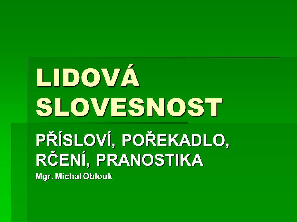 LIDOVÁ SLOVESNOST PŘÍSLOVÍ, POŘEKADLO, RČENÍ, PRANOSTIKA Mgr. Michal Oblouk