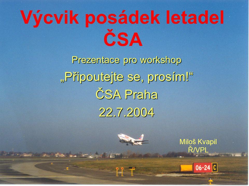 """Výcvik posádek letadel ČSA Prezentace pro workshop """"Připoutejte se, prosím!"""" ČSA Praha 22.7.2004 Miloš Kvapil Ř/VPL"""