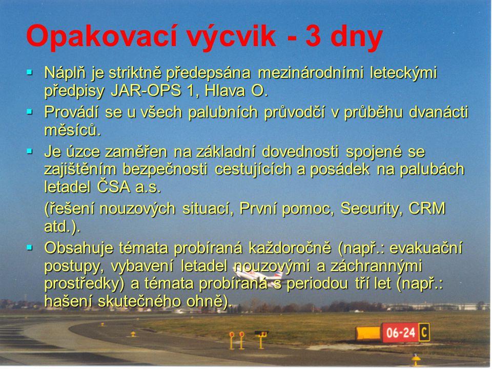 Opakovací výcvik - 3 dny  Náplň je striktně předepsána mezinárodními leteckými předpisy JAR-OPS 1, Hlava O.  Provádí se u všech palubních průvodčí v