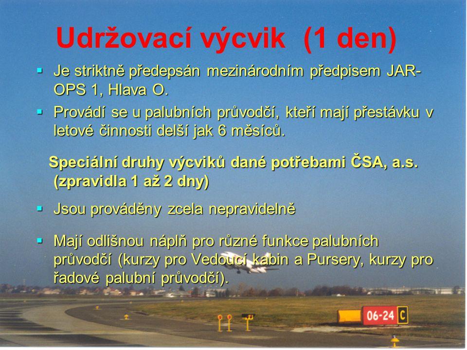 Udržovací výcvik (1 den)  Je striktně předepsán mezinárodním předpisem JAR- OPS 1, Hlava O.  Provádí se u palubních průvodčí, kteří mají přestávku v