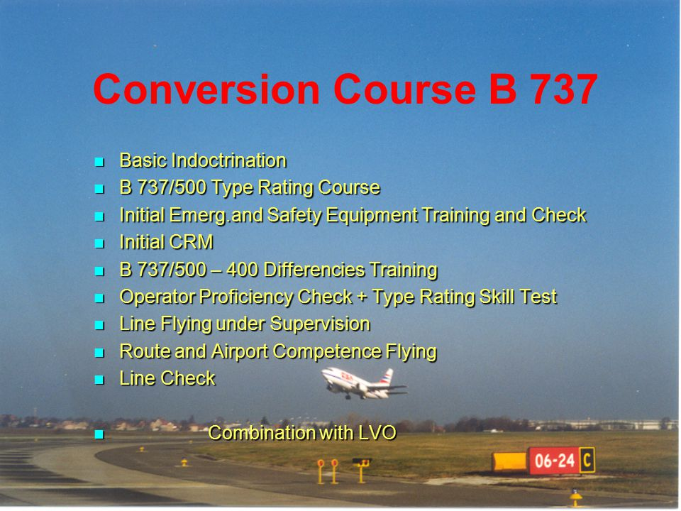 B 737 Type Rating Course Theoretical Knowledge Instruction – 21 days Theoretical Knowledge Instruction – 21 days -CBT, Procedures Trainer, Instructor -CBT, Procedures Trainer, Instructor Synthetic Flight Instruction – 56 Hrs Synthetic Flight Instruction – 56 Hrs-FBS,FFS Aeroplane Flight Instruction – Aeroplane Flight Instruction – 4-6 Landings Skill Test Skill Test