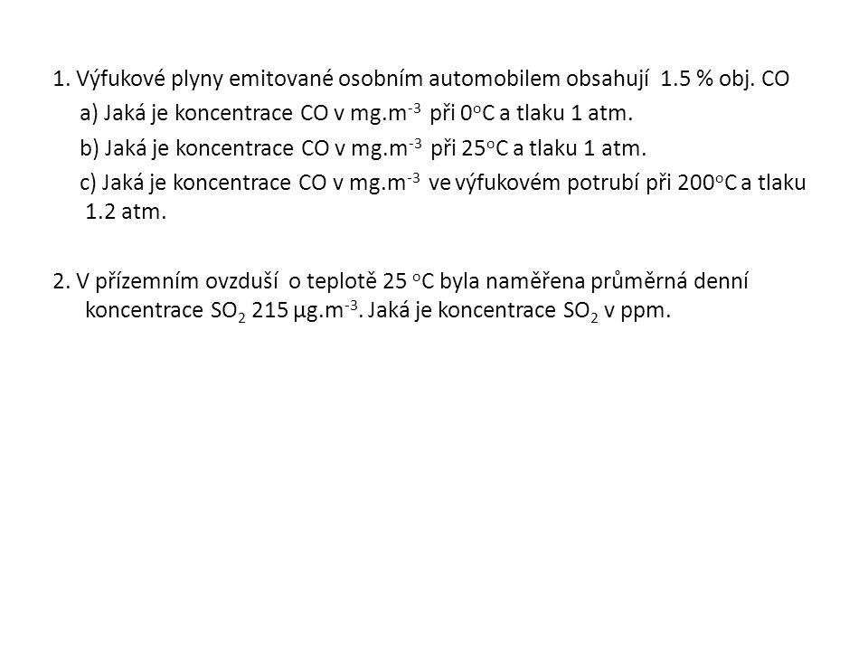 1. Výfukové plyny emitované osobním automobilem obsahují 1.5 % obj. CO a) Jaká je koncentrace CO v mg.m -3 při 0 o C a tlaku 1 atm. b) Jaká je koncent