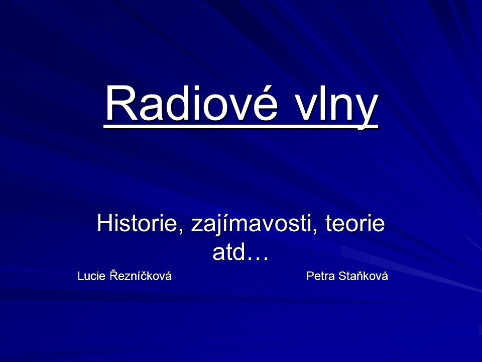 Radiové vlny Historie, zajímavosti, teorie atd… Lucie Řezníčková Petra Staňková