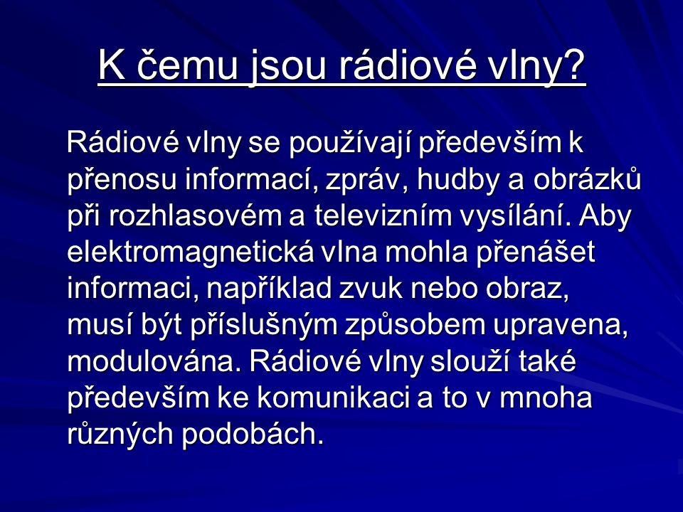 K čemu jsou rádiové vlny? Rádiové vlny se používají především k přenosu informací, zpráv, hudby a obrázků při rozhlasovém a televizním vysílání. Aby e