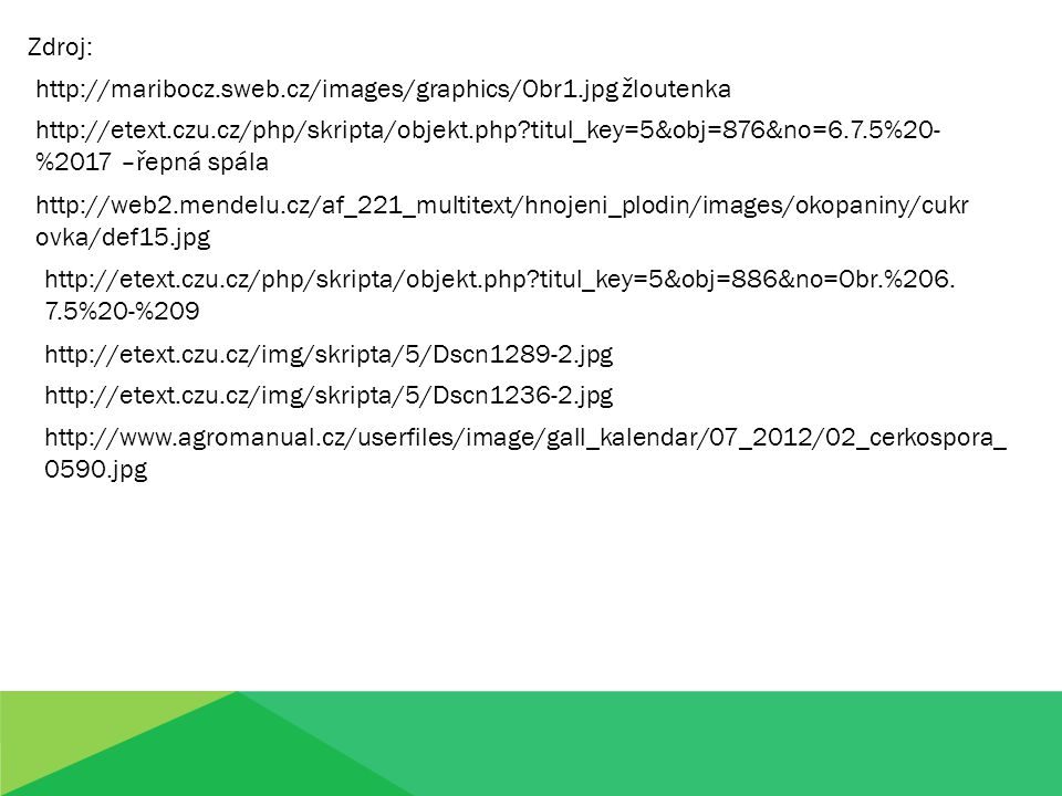 Zdroj: http://maribocz.sweb.cz/images/graphics/Obr1.jpg žloutenka http://etext.czu.cz/php/skripta/objekt.php titul_key=5&obj=876&no=6.7.5%20- %2017 –řepná spála http://web2.mendelu.cz/af_221_multitext/hnojeni_plodin/images/okopaniny/cukr ovka/def15.jpg http://etext.czu.cz/php/skripta/objekt.php titul_key=5&obj=886&no=Obr.%206.