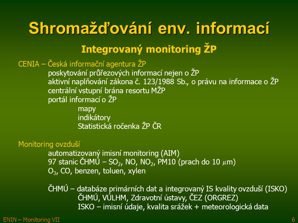 ENIN – Monitoring VII6 Shromažďování env. informací Integrovaný monitoring ŽP CENIA – Česká informační agentura ŽP poskytování průřezových informací n