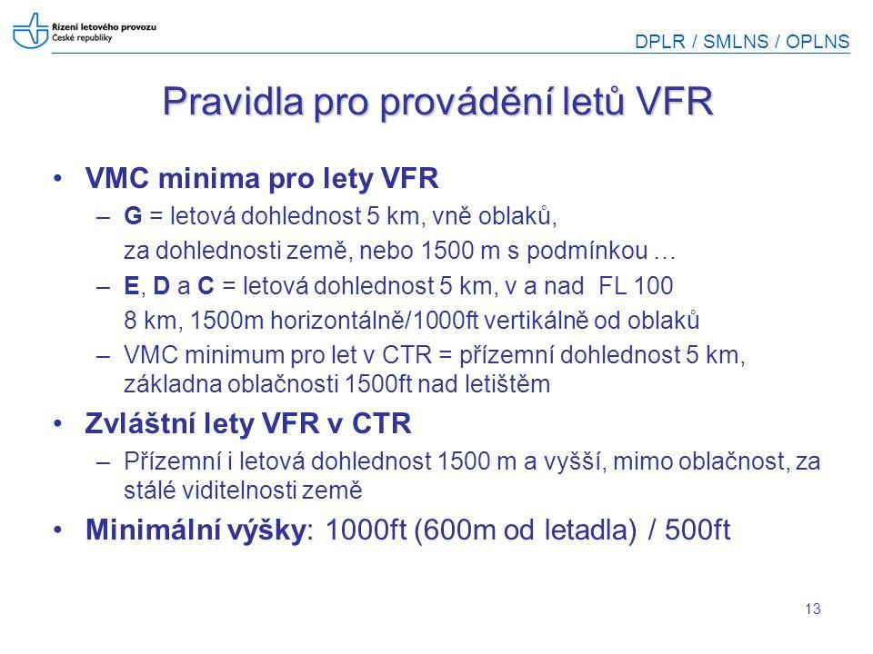DPLR / SMLNS / OPLNS 13 Pravidla pro provádění letů VFR VMC minima pro lety VFR –G = letová dohlednost 5 km, vně oblaků, za dohlednosti země, nebo 150