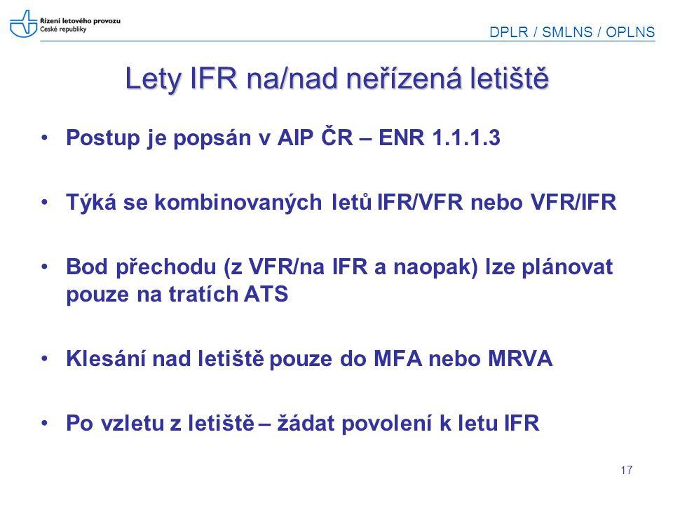 DPLR / SMLNS / OPLNS 17 Lety IFR na/nad neřízená letiště Postup je popsán v AIP ČR – ENR 1.1.1.3 Týká se kombinovaných letů IFR/VFR nebo VFR/IFR Bod p