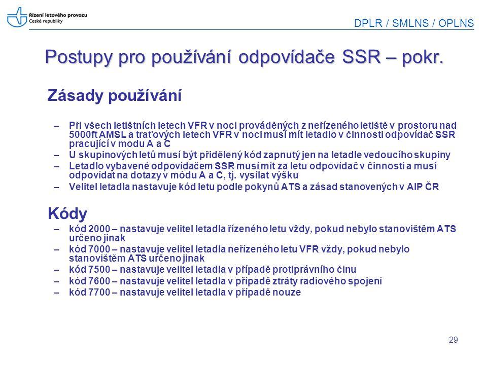 DPLR / SMLNS / OPLNS 29 Postupy pro používání odpovídače SSR – pokr. Zásady používání –Při všech letištních letech VFR v noci prováděných z neřízeného