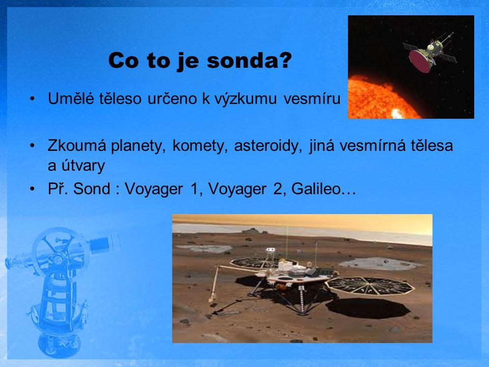 Co to je sonda? Umělé těleso určeno k výzkumu vesmíru Zkoumá planety, komety, asteroidy, jiná vesmírná tělesa a útvary Př. Sond : Voyager 1, Voyager 2