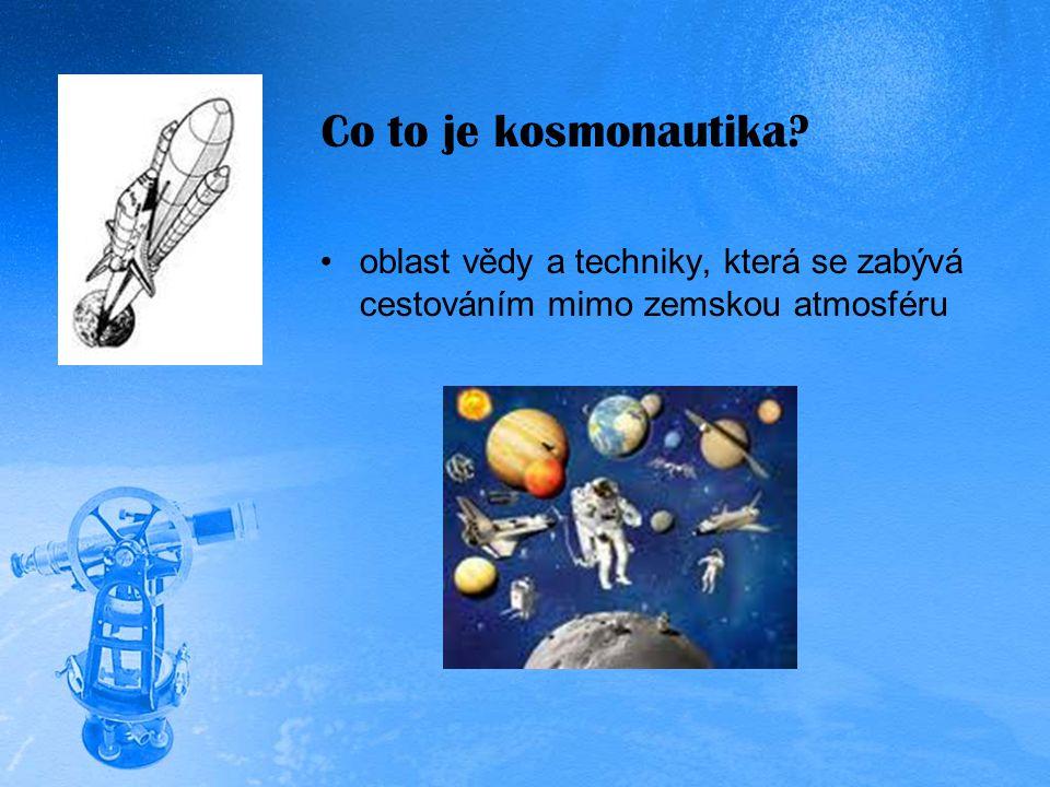 Co to je kosmonautika? oblast vědy a techniky, která se zabývá cestováním mimo zemskou atmosféru