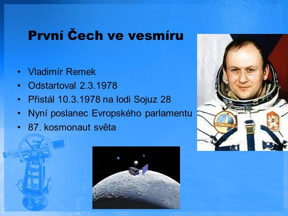 První Čech ve vesmíru Vladimír Remek Odstartoval 2.3.1978 Přistál 10.3.1978 na lodi Sojuz 28 Nyní poslanec Evropského parlamentu 87. kosmonaut světa