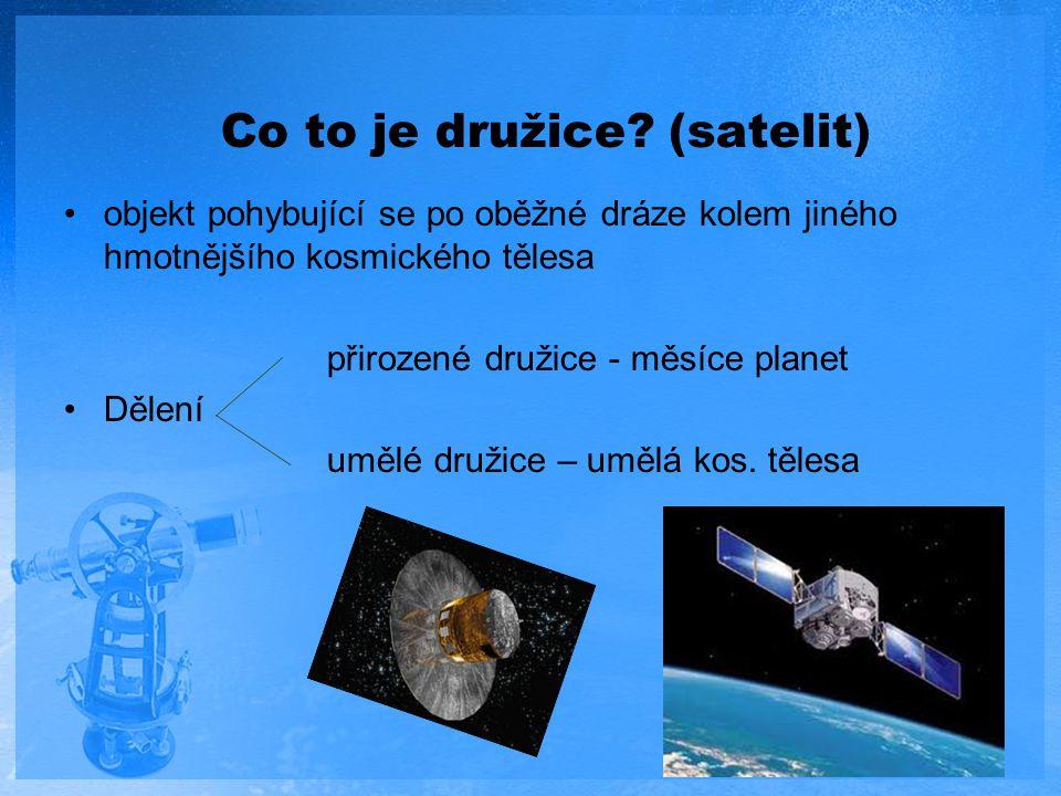 Co to je družice? (satelit) objekt pohybující se po oběžné dráze kolem jiného hmotnějšího kosmického tělesa přirozené družice - měsíce planet Dělení u