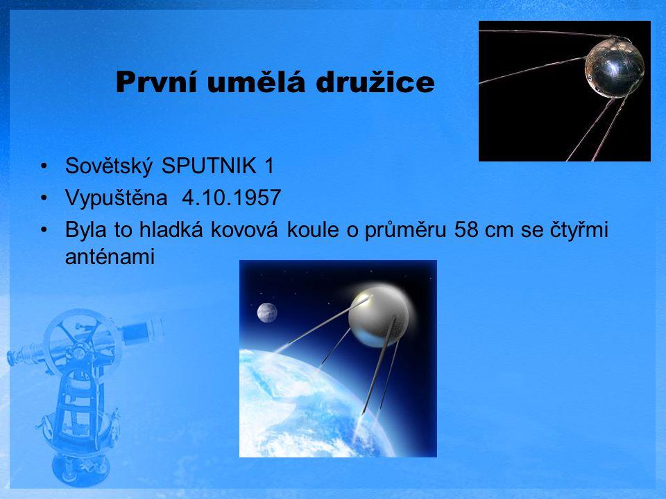 První umělá družice Sovětský SPUTNIK 1 Vypuštěna 4.10.1957 Byla to hladká kovová koule o průměru 58 cm se čtyřmi anténami