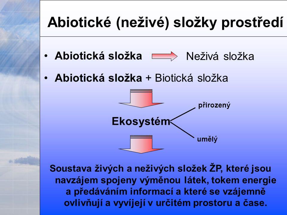 Abiotické (neživé) složky prostředí Abiotická složka Neživá složka Abiotická složka + Biotická složka Ekosystém Soustava živých a neživých složek ŽP, které jsou navzájem spojeny výměnou látek, tokem energie a předáváním informací a které se vzájemně ovlivňují a vyvíjejí v určitém prostoru a čase.