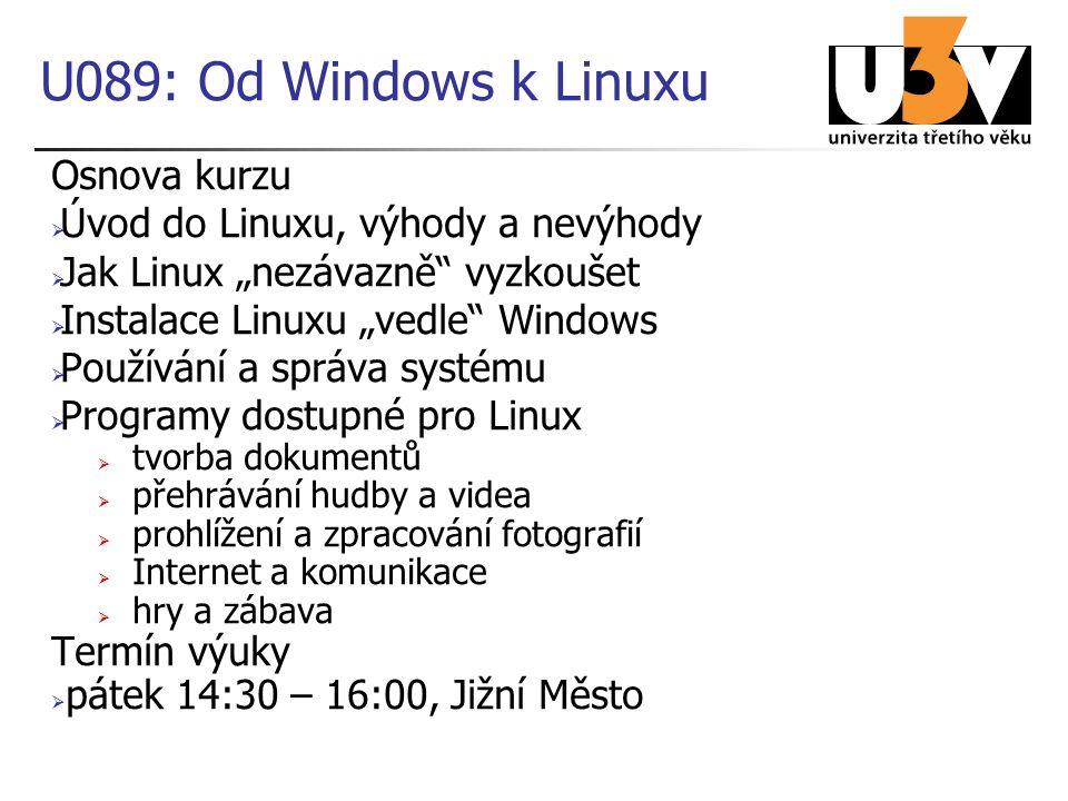 """U089: Od Windows k Linuxu Osnova kurzu  Úvod do Linuxu, výhody a nevýhody  Jak Linux """"nezávazně vyzkoušet  Instalace Linuxu """"vedle Windows  Používání a správa systému  Programy dostupné pro Linux  tvorba dokumentů  přehrávání hudby a videa  prohlížení a zpracování fotografií  Internet a komunikace  hry a zábava Termín výuky  pátek 14:30 – 16:00, Jižní Město"""