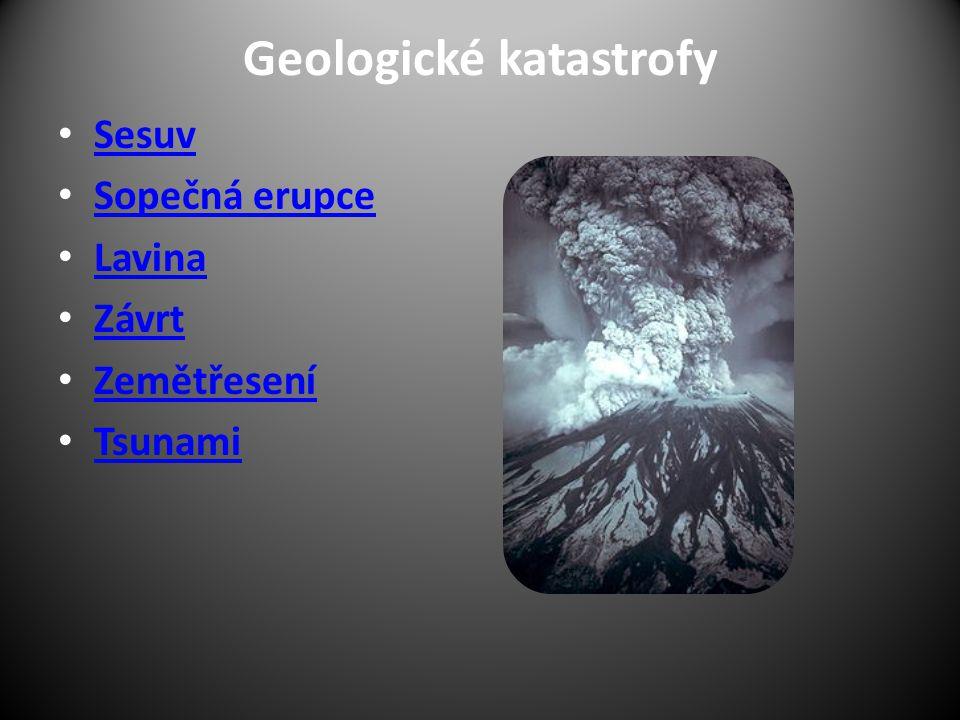 Geologické katastrofy Sesuv Sopečná erupce Lavina Závrt Zemětřesení Tsunami