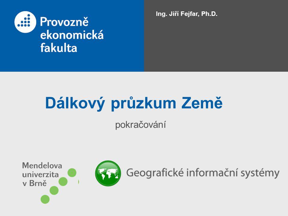 Dálkový průzkum Země pokračování Ing. Jiří Fejfar, Ph.D.