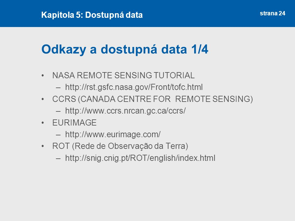 strana 24 Odkazy a dostupná data 1/4 NASA REMOTE SENSING TUTORIAL –http://rst.gsfc.nasa.gov/Front/tofc.html CCRS (CANADA CENTRE FOR REMOTE SENSING) –h