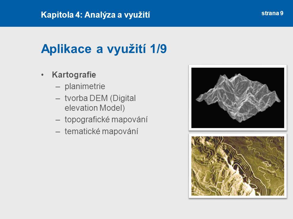 strana 9 Aplikace a využití 1/9 Kartografie –planimetrie –tvorba DEM (Digital elevation Model) –topografické mapování –tematické mapování Kapitola 4:
