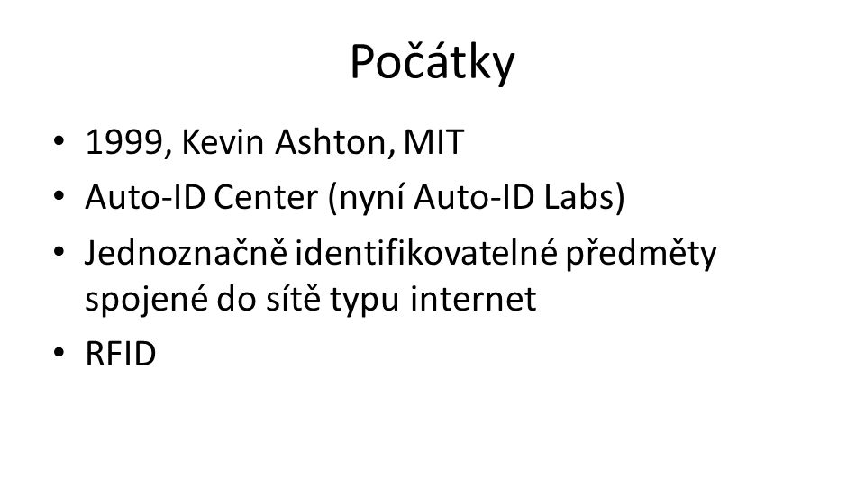 Počátky 1999, Kevin Ashton, MIT Auto-ID Center (nyní Auto-ID Labs) Jednoznačně identifikovatelné předměty spojené do sítě typu internet RFID