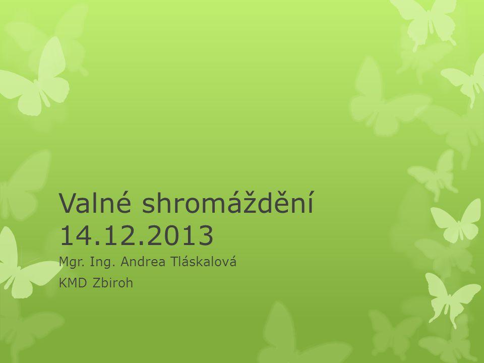 Valné shromáždění 14.12.2013 Mgr. Ing. Andrea Tláskalová KMD Zbiroh