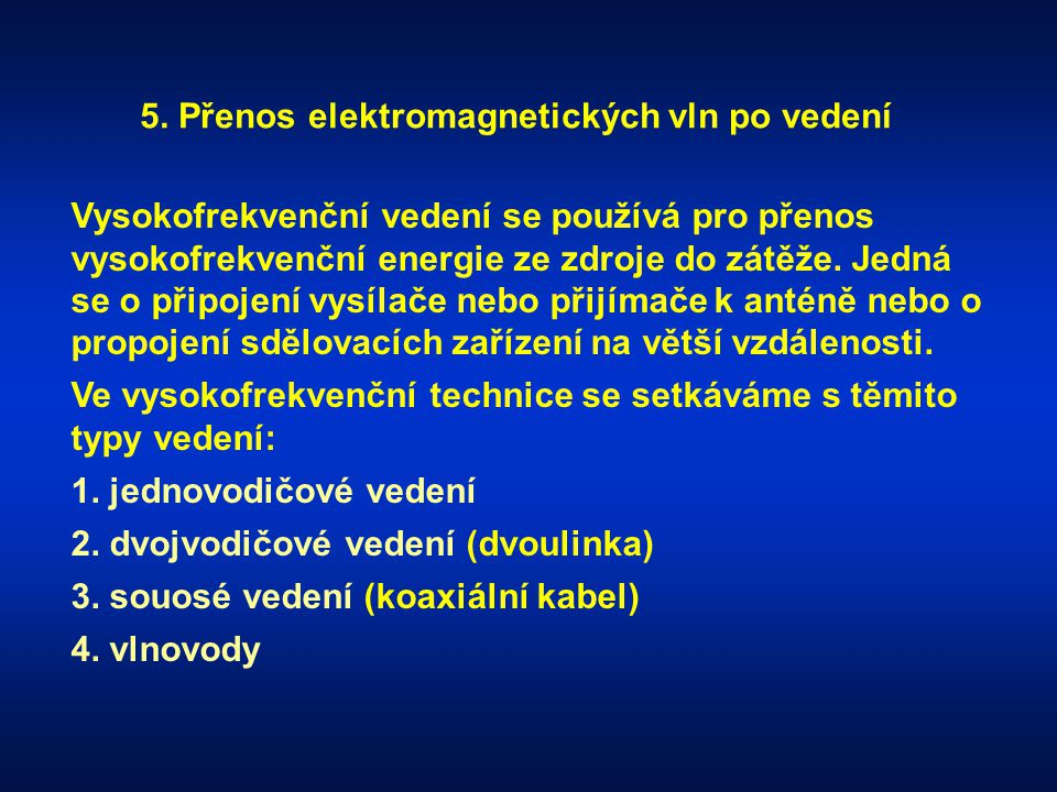 5. Přenos elektromagnetických vln po vedení Vysokofrekvenční vedení se používá pro přenos vysokofrekvenční energie ze zdroje do zátěže. Jedná se o při