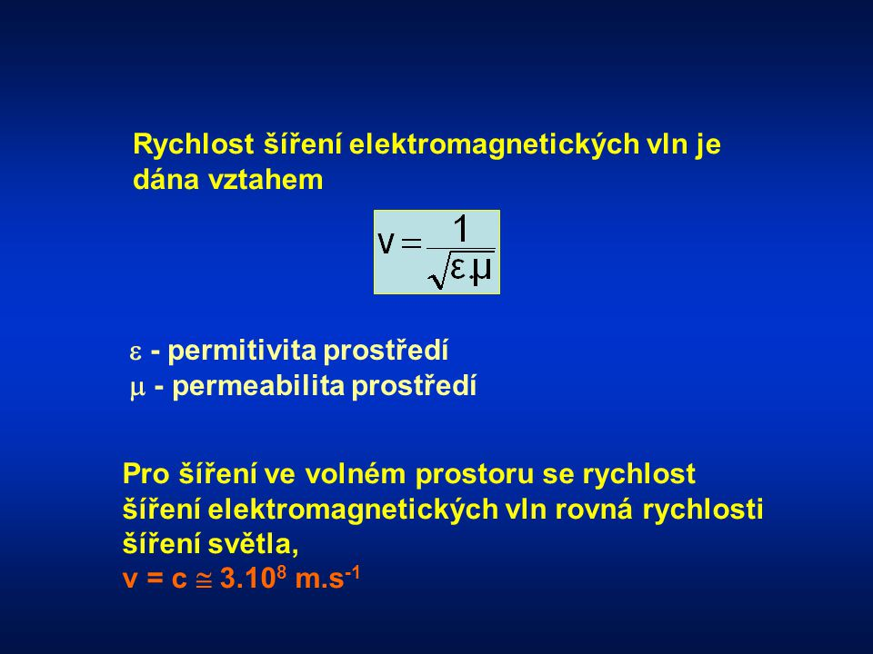 Rychlost šíření elektromagnetických vln je dána vztahem  - permitivita prostředí  - permeabilita prostředí Pro šíření ve volném prostoru se rychlost šíření elektromagnetických vln rovná rychlosti šíření světla, v = c  3.10 8 m.s -1