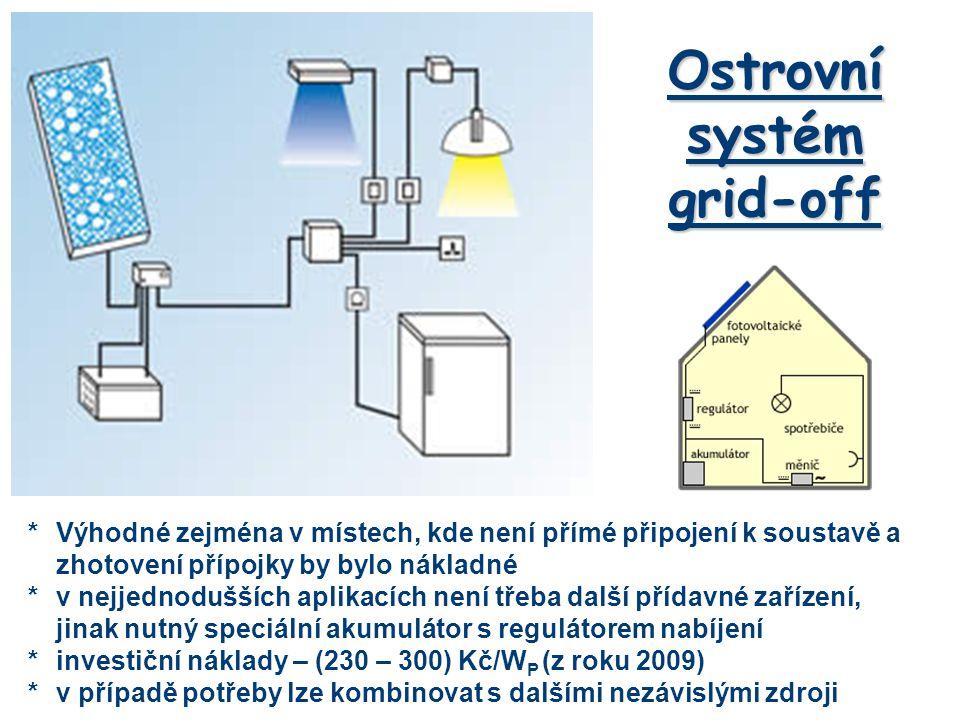 Ostrovní systém grid-off *Výhodné zejména v místech, kde není přímé připojení k soustavě a zhotovení přípojky by bylo nákladné *v nejjednodušších aplikacích není třeba další přídavné zařízení, jinak nutný speciální akumulátor s regulátorem nabíjení *investiční náklady – (230 – 300) Kč/W P (z roku 2009) *v případě potřeby lze kombinovat s dalšími nezávislými zdroji