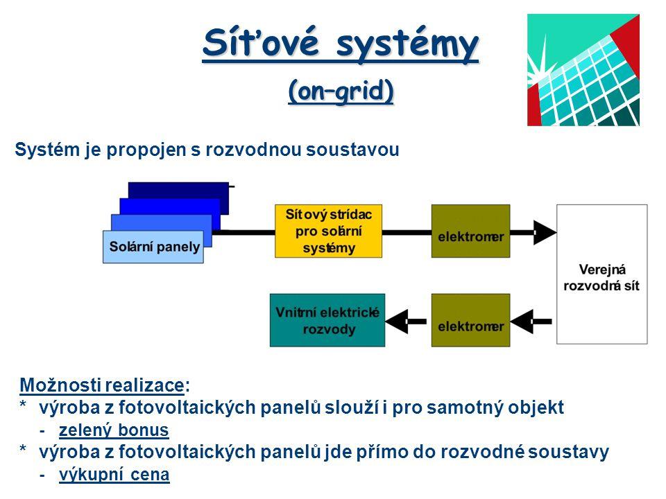 Síťové systémy (on–grid) Systém je propojen s rozvodnou soustavou Možnosti realizace: *výroba z fotovoltaických panelů slouží i pro samotný objekt -zelený bonus *výroba z fotovoltaických panelů jde přímo do rozvodné soustavy -výkupní cena