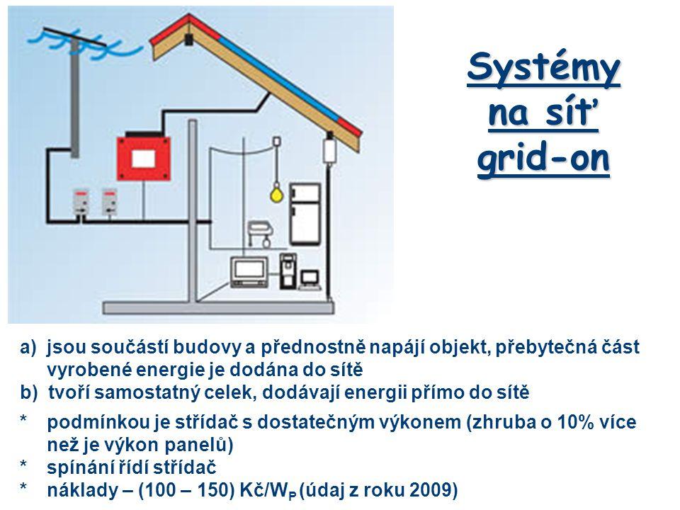 Systémy na síť grid-on a)jsou součástí budovy a přednostně napájí objekt, přebytečná část vyrobené energie je dodána do sítě b) tvoří samostatný celek, dodávají energii přímo do sítě *podmínkou je střídač s dostatečným výkonem (zhruba o 10% více než je výkon panelů) *spínání řídí střídač *náklady – (100 – 150) Kč/W P (údaj z roku 2009)