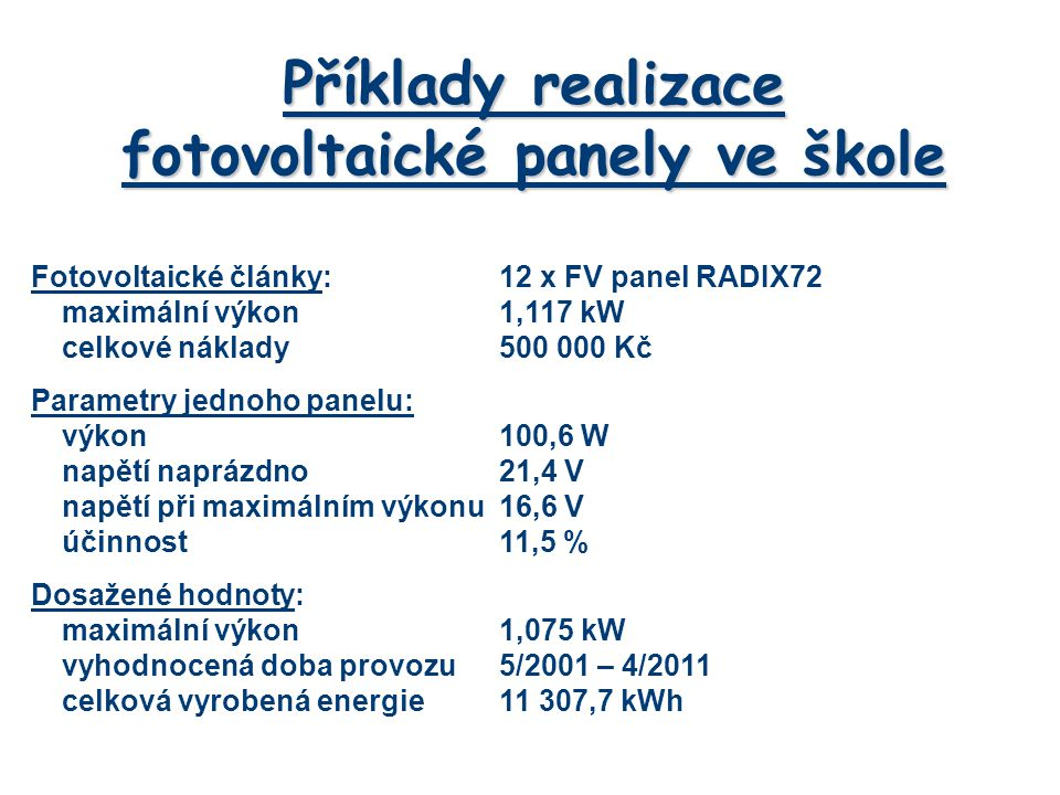 Příklady realizace fotovoltaické panely ve škole Fotovoltaické články:12 x FV panel RADIX72 maximální výkon1,117 kW celkové náklady500 000 Kč Parametry jednoho panelu: výkon100,6 W napětí naprázdno21,4 V napětí při maximálním výkonu16,6 V účinnost11,5 % Dosažené hodnoty: maximální výkon1,075 kW vyhodnocená doba provozu5/2001 – 4/2011 celková vyrobená energie11 307,7 kWh