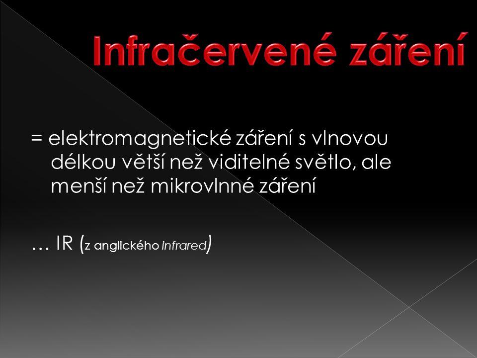 = elektromagnetické záření s vlnovou délkou větší než viditelné světlo, ale menší než mikrovlnné záření … IR ( z anglického infrared )