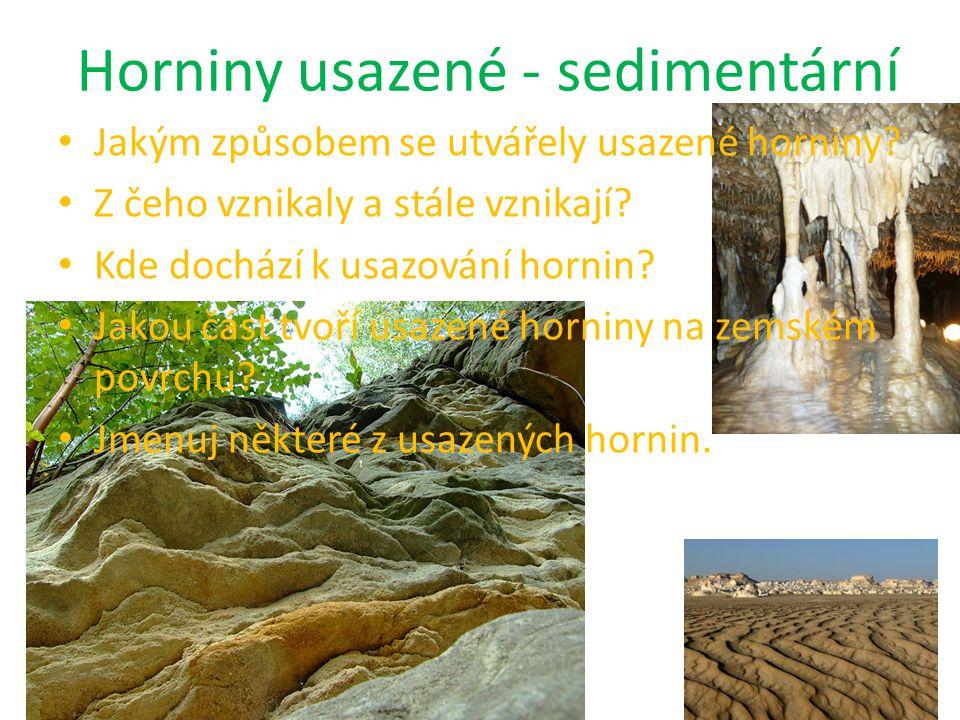 Horniny usazené - sedimentární vytvořily se usazováním (sedimentací) úlomků hornin, schránek organismů, rostlinných nebo živočišných těl k usazování docházelo a dochází především na mořském dně, také na souši a ve sladké vodě na zemském povrchu tvoří 95% hornin (v zemské kůře 25%) uhlí, písek, vápenec, štěrk, ropa, pískovec, rašelina, jíl, spraše, travertin, …