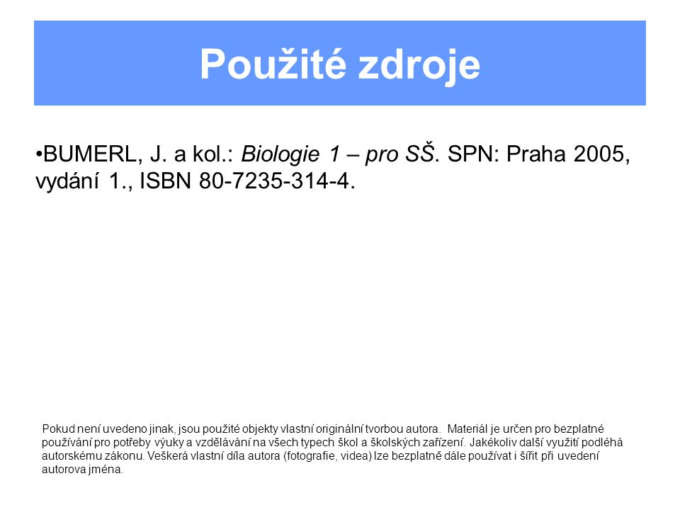Použité zdroje BUMERL, J. a kol.: Biologie 1 – pro SŠ. SPN: Praha 2005, vydání 1., ISBN 80-7235-314-4. Pokud není uvedeno jinak, jsou použité objekty
