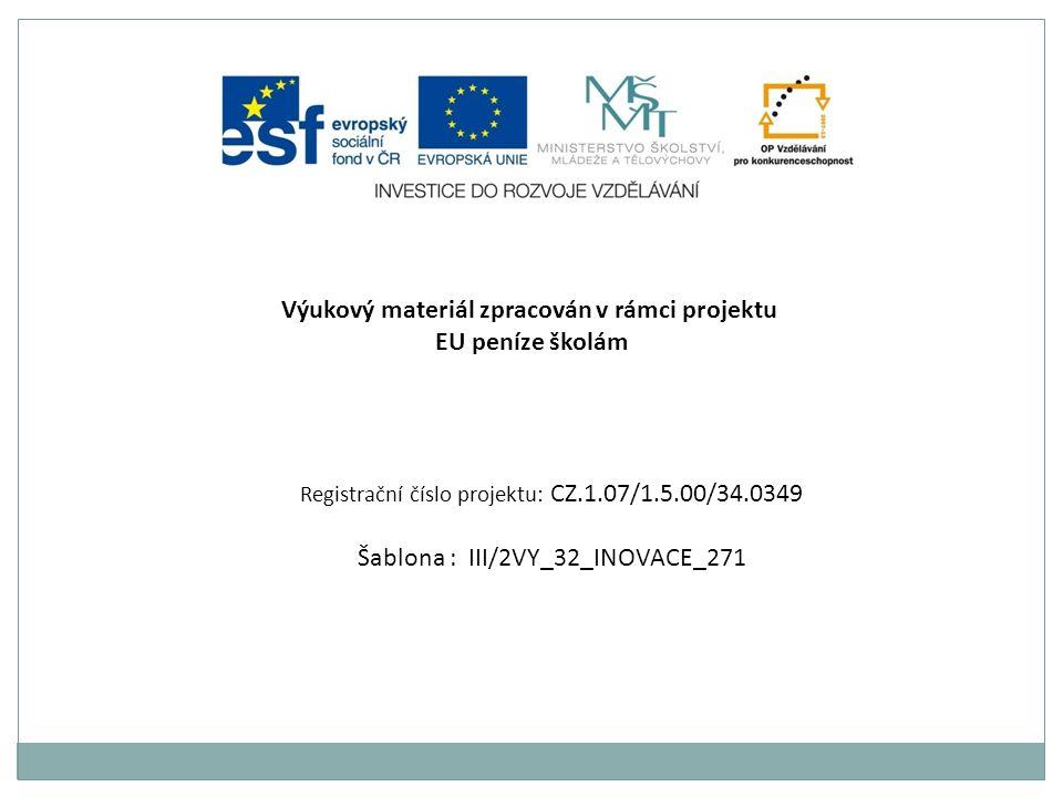 Výukový materiál zpracován v rámci projektu EU peníze školám Registrační číslo projektu: CZ.1.07/1.5.00/34.0349 Šablona : III/2VY_32_INOVACE_271