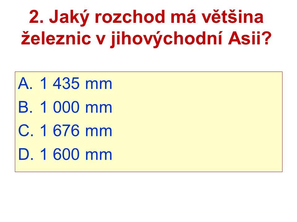 2. Jaký rozchod má většina železnic v jihovýchodní Asii? A. 1 435 mm B. 1 000 mm C. 1 676 mm D. 1 600 mm