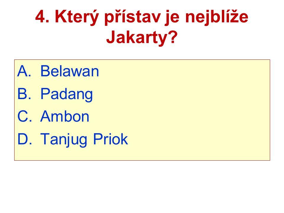 4. Který přístav je nejblíže Jakarty? A.Belawan B.Padang C.Ambon D.Tanjug Priok