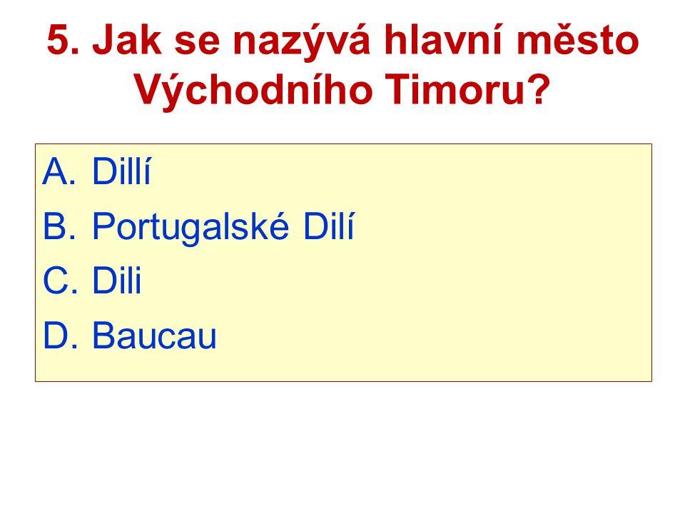 5. Jak se nazývá hlavní město Východního Timoru? A. Dillí B. Portugalské Dilí C. Dili D. Baucau