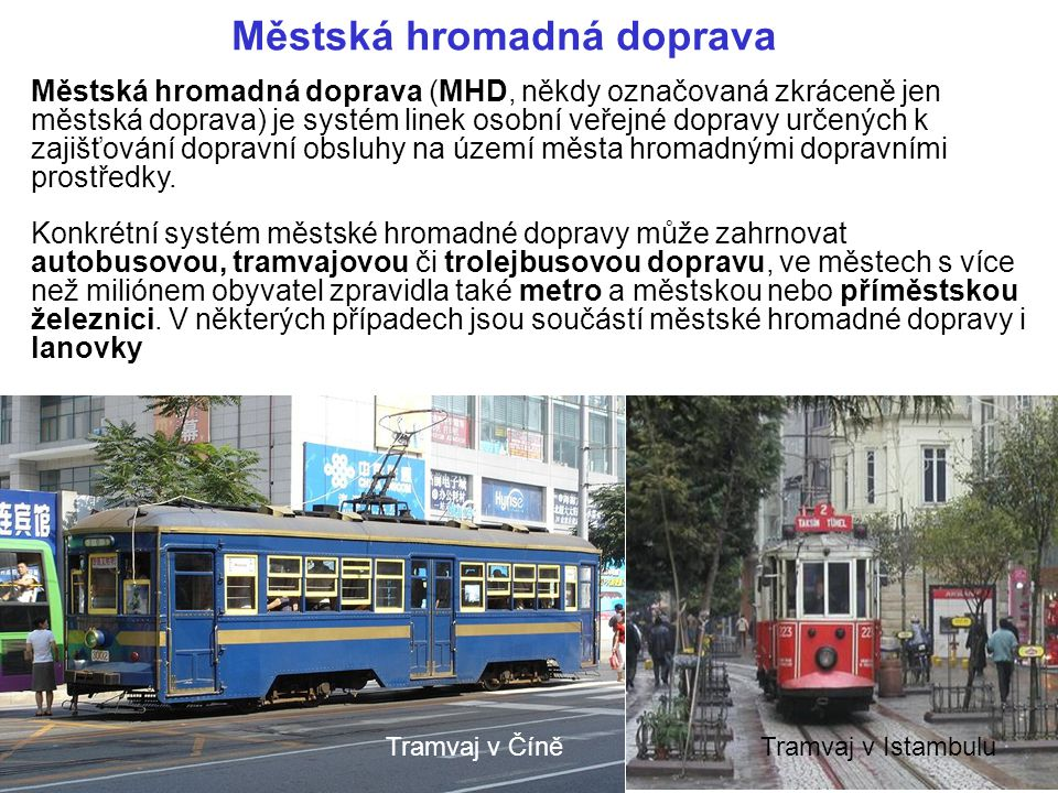 Městská hromadná doprava Městská hromadná doprava (MHD, někdy označovaná zkráceně jen městská doprava) je systém linek osobní veřejné dopravy určených k zajišťování dopravní obsluhy na území města hromadnými dopravními prostředky.