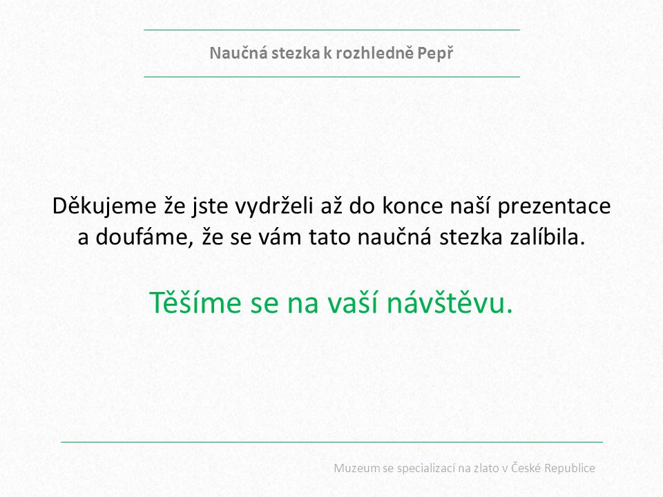 Naučná stezka k rozhledně Pepř Muzeum se specializací na zlato v České Republice Děkujeme že jste vydrželi až do konce naší prezentace a doufáme, že s