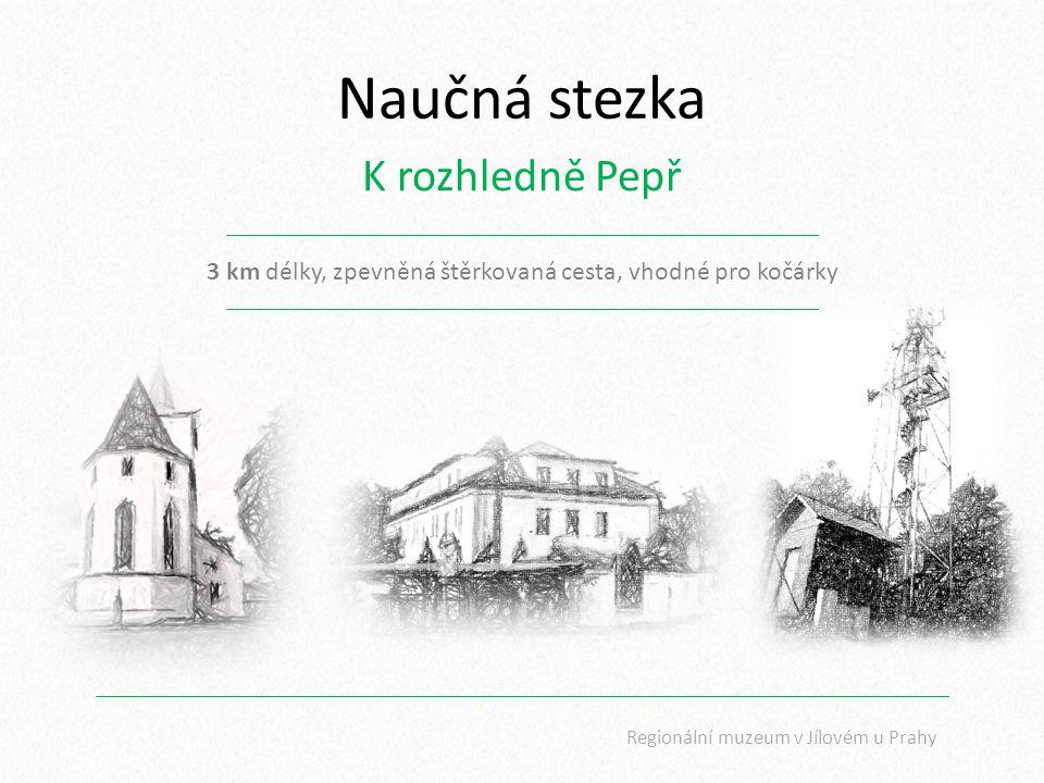Naučná stezka K rozhledně Pepř 3 km délky, zpevněná štěrkovaná cesta, vhodné pro kočárky Regionální muzeum v Jílovém u Prahy