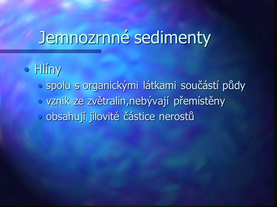 Jemnozrnné sedimenty HlínyHlíny spolu s organickými látkami součástí půdyspolu s organickými látkami součástí půdy vznik ze zvětralin,nebývají přemístěnyvznik ze zvětralin,nebývají přemístěny obsahují jílovité částice nerostůobsahují jílovité částice nerostů